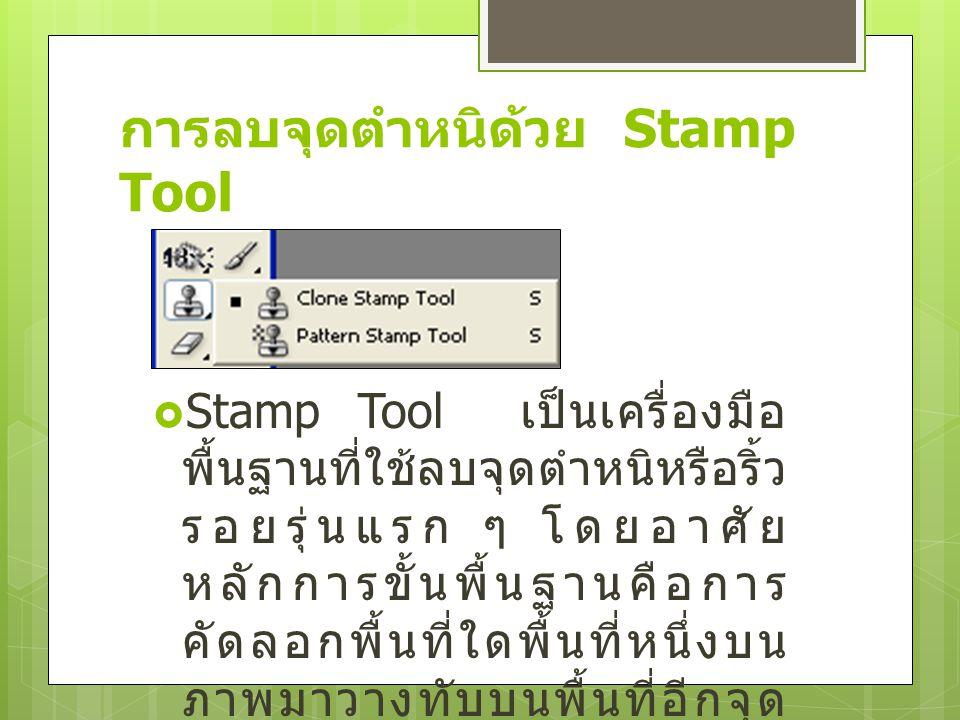 การลบจุดตำหนิด้วย Stamp Tool  Stamp Tool เป็นเครื่องมือ พื้นฐานที่ใช้ลบจุดตำหนิหรือริ้ว รอยรุ่นแรก ๆ โดยอาศัย หลักการขั้นพื้นฐานคือการ คัดลอกพื้นที่ใ