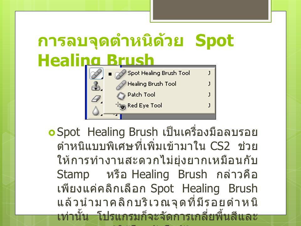 การลบจุดตำหนิด้วย Spot Healing Brush  Spot Healing Brush เป็นเครื่องมือลบรอย ตำหนิแบบพิเศษที่เพิ่มเข้ามาใน CS2 ช่วย ให้การทำงานสะดวกไม่ยุ่งยากเหมือนก