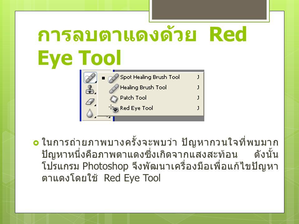 การลบตาแดงด้วย Red Eye Tool  ในการถ่ายภาพบางครั้งจะพบว่า ปัญหากวนใจที่พบมาก ปัญหาหนึ่งคือภาพตาแดงซึ่งเกิดจากแสงสะท้อน ดังนั้น โปรแกรม Photoshop จึงพั