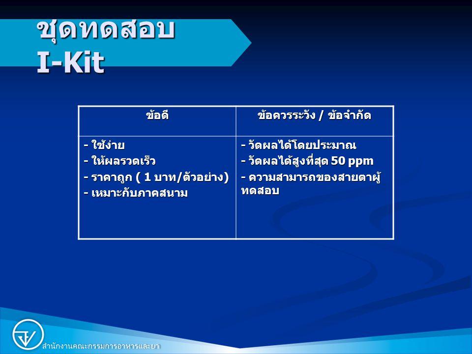 4 ชุดทดสอบ I-Kit ข้อดี ข้อควรระวัง / ข้อจำกัด - ใช้ง่าย - ให้ผลรวดเร็ว - ราคาถูก ( 1 บาท / ตัวอย่าง ) - เหมาะกับภาคสนาม - วัดผลได้โดยประมาณ - วัดผลได้