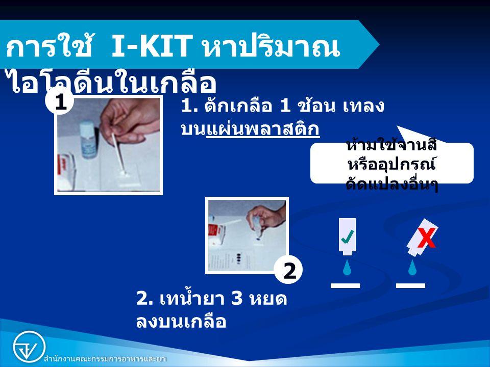 6 การใช้ I-KIT หาปริมาณ ไอโอดีนในเกลือ 1. ตักเกลือ 1 ช้อน เทลง บนแผ่นพลาสติก 2. เทน้ำยา 3 หยด ลงบนเกลือ 1 2 X ห้ามใช้จานสี หรืออุปกรณ์ ดัดแปลงอื่นๆ