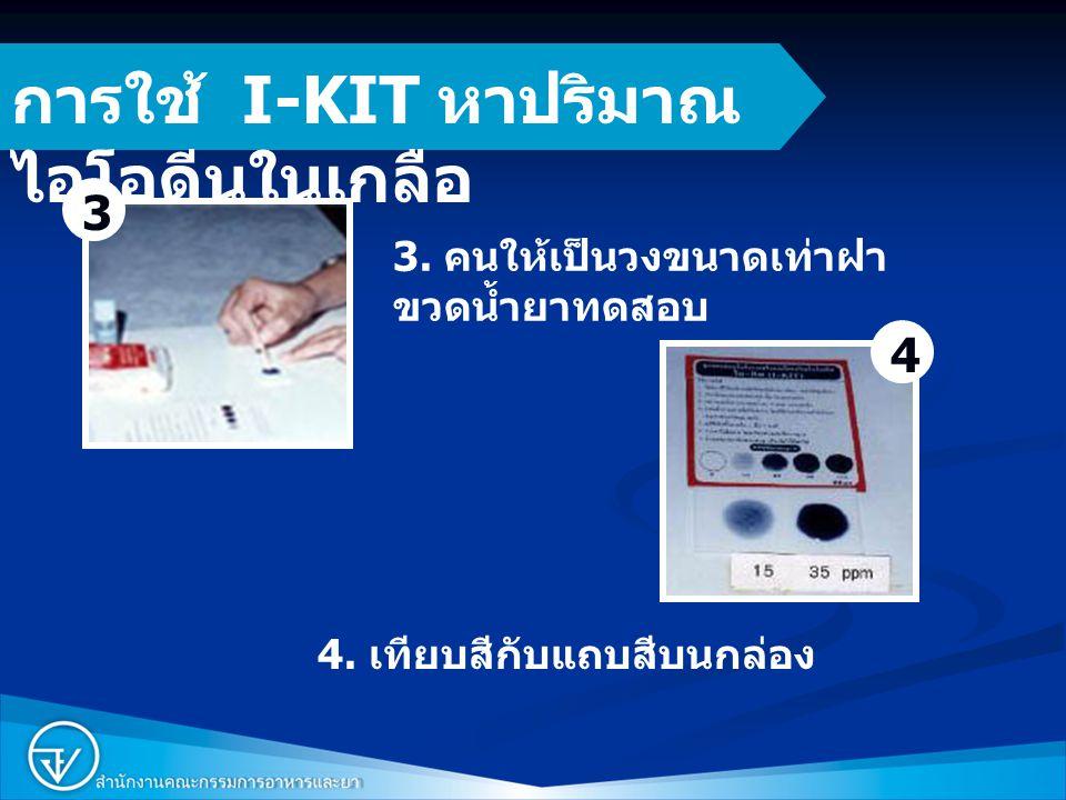 7 3. คนให้เป็นวงขนาดเท่าฝา ขวดน้ำยาทดสอบ 4. เทียบสีกับแถบสีบนกล่อง การใช้ I-KIT หาปริมาณ ไอโอดีนในเกลือ 3 4