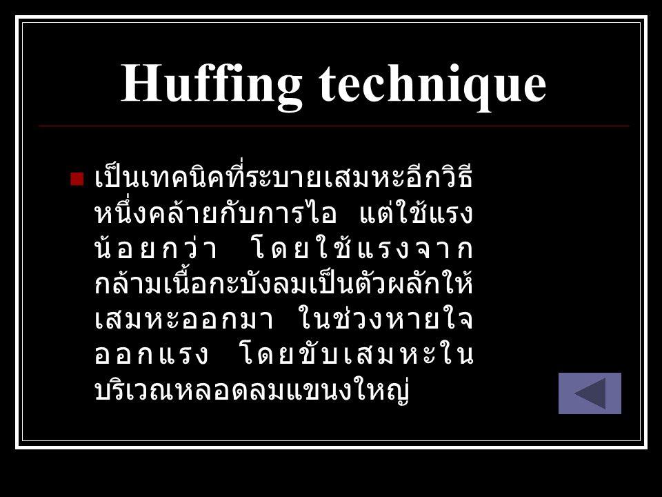 Huffing technique เป็นเทคนิคที่ระบายเสมหะอีกวิธี หนึ่งคล้ายกับการไอ แต่ใช้แรง น้อยกว่า โดยใช้แรงจาก กล้ามเนื้อกะบังลมเป็นตัวผลักให้ เสมหะออกมา ในช่วงห