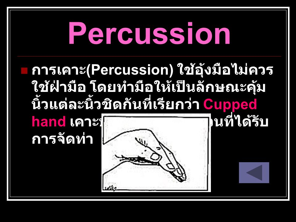 Percussion การเคาะ (Percussion) ใช้อุ้งมือไม่ควร ใช้ฝ่ามือ โดยทำมือให้เป็นลักษณะคุ้ม นิ้วแต่ละนิ้วชิดกันที่เรียกว่า Cupped hand เคาะบริเวณทรวงอกส่วนที