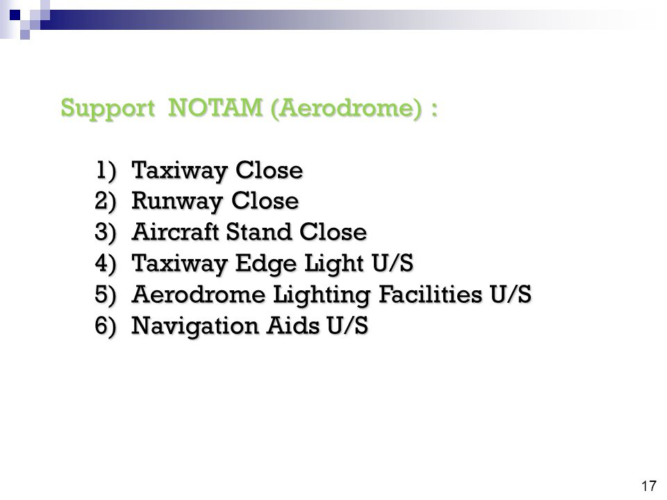 Support NOTAM (Aerodrome) : 1)Taxiway Close 2)Runway Close 3)Aircraft Stand Close 4)Taxiway Edge Light U/S 5)Aerodrome Lighting Facilities U/S 6)Navigation Aids U/S 17