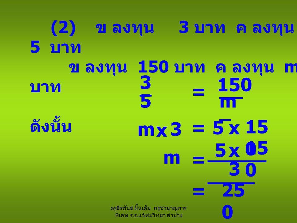 ครูธีรพันธ์ ฝั้นเต็ม ครูชำนาญการ พิเศษ ร. ร. แจ้ห่มวิทยา ลำปาง (2) ข ลงทุน 3 บาท ค ลงทุน 5 บาท ข ลงทุน 150 บาท ค ลงทุน m บาท ดังนั้น 3 = _ 5 150 __ _