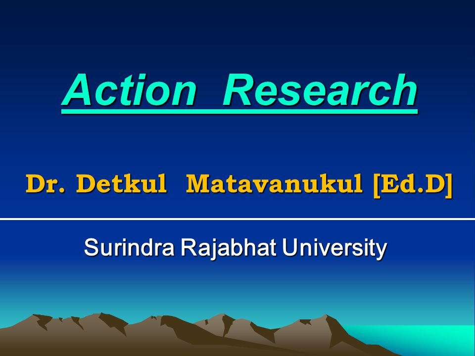 Action Research Dr. Detkul Matavanukul [Ed.D] Surindra Rajabhat University