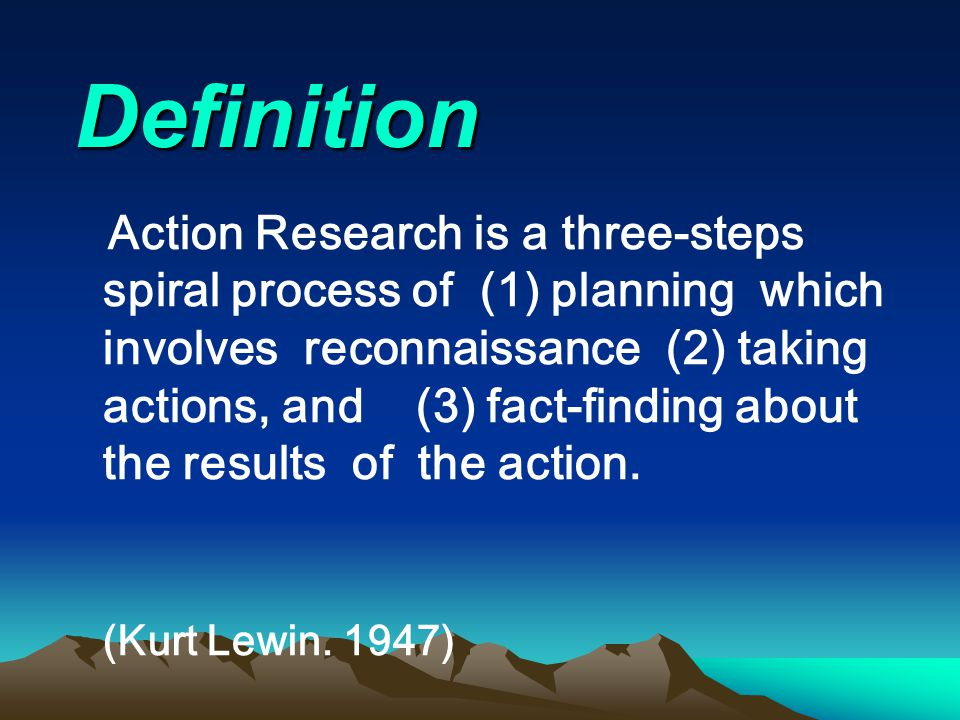 Definition Action Research is a three-steps spiral process of (1) planning which involves reconnaissance (2) taking actions, and (3) fact-finding abou