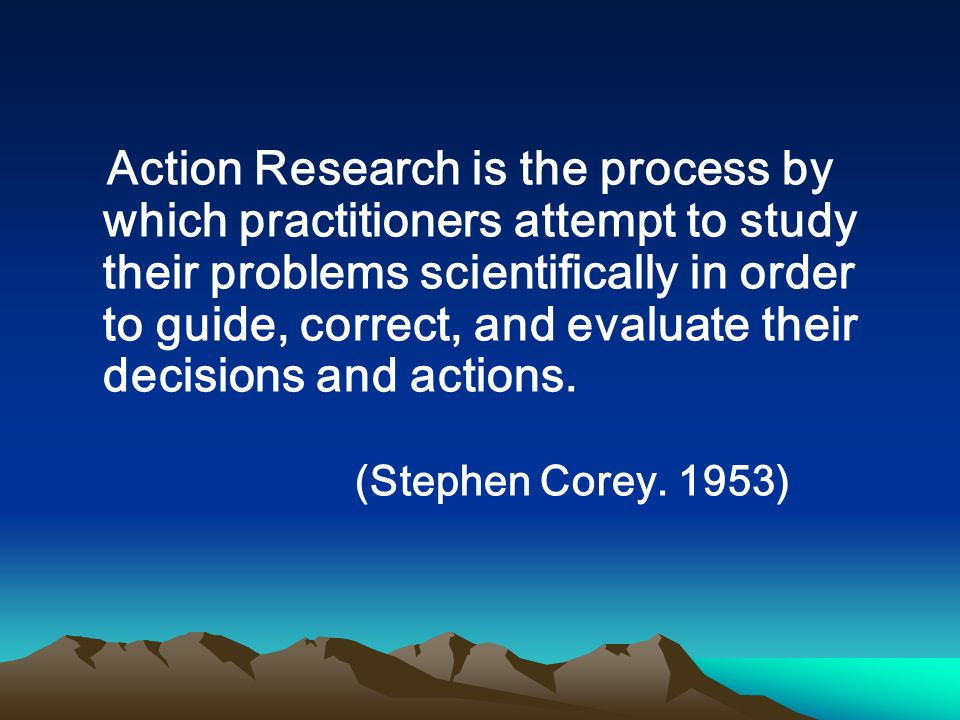 Action Research is the process by which practitioners attempt to study their problems scientifically in order to guide, correct, and evaluate their de