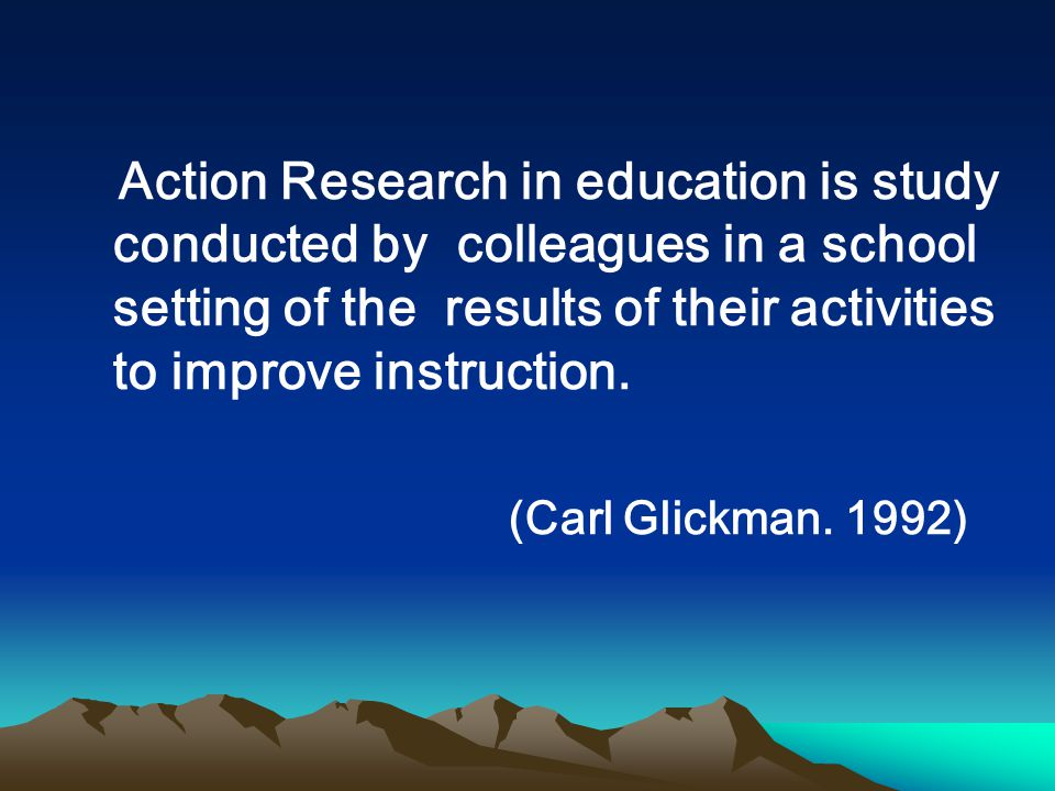 Action Research in education is study conducted by colleagues in a school setting of the results of their activities to improve instruction. (Carl Gli