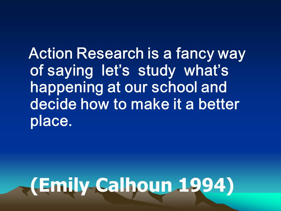 Action Research is a fancy way of saying let's study what's happening at our school and decide how to make it a better place. (Emily Calhoun 1994)