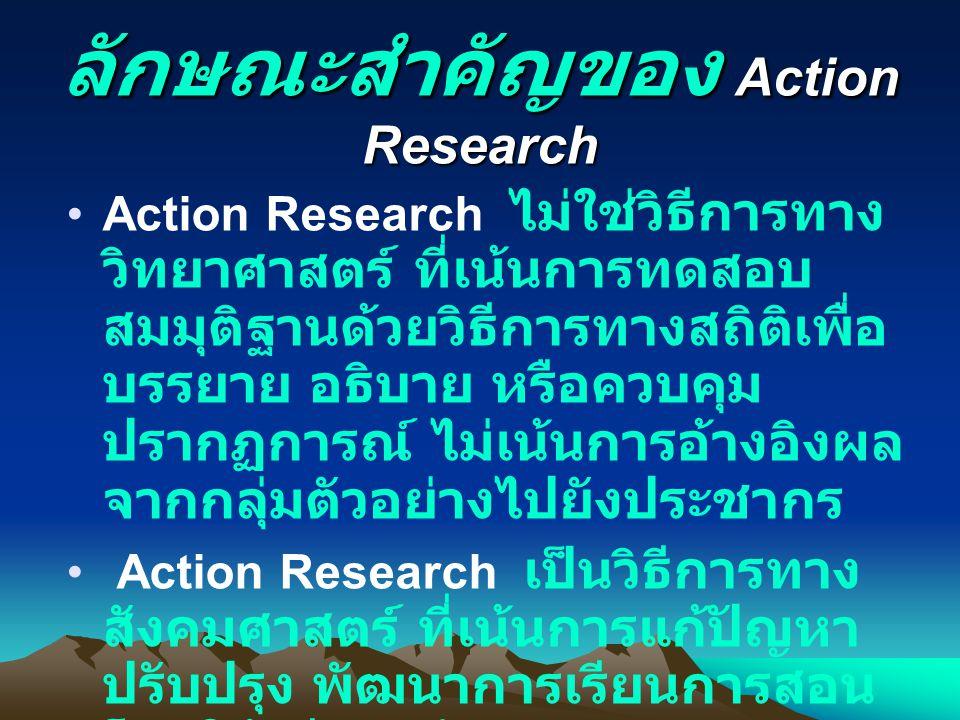 ลักษณะสำคัญของ Action Research Action Research ไม่ใช่วิธีการทาง วิทยาศาสตร์ ที่เน้นการทดสอบ สมมุติฐานด้วยวิธีการทางสถิติเพื่อ บรรยาย อธิบาย หรือควบคุม ปรากฏการณ์ ไม่เน้นการอ้างอิงผล จากกลุ่มตัวอย่างไปยังประชากร Action Research เป็นวิธีการทาง สังคมศาสตร์ ที่เน้นการแก้ปัญหา ปรับปรุง พัฒนาการเรียนการสอน โดยใช้วิธีการต่าง ๆ ตาม สถานการณ์ เน้นการทำงาน ร่วมกันเป็นกลุ่ม