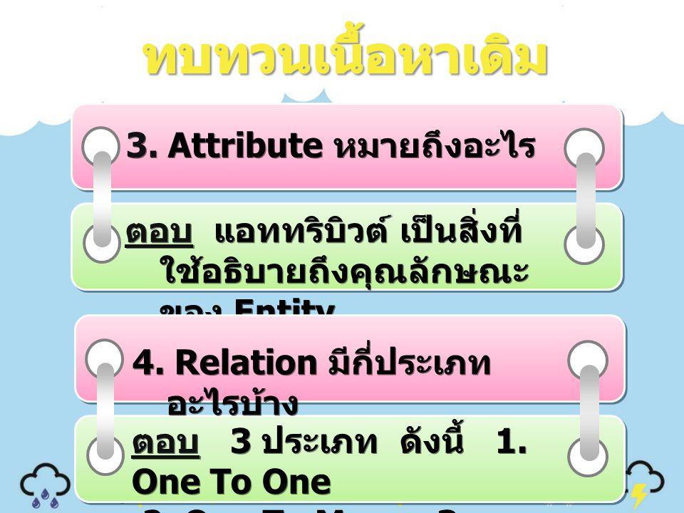 3. Attribute หมายถึงอะไร ตอบ แอททริบิวต์ เป็นสิ่งที่ ใช้อธิบายถึงคุณลักษณะ ของ Entity 4. Relation มีกี่ประเภท อะไรบ้าง ตอบ 3 ประเภท ดังนี้ 1. One To O