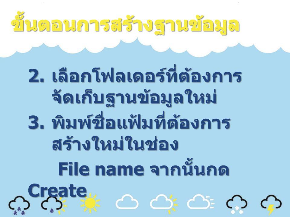 2. เลือกโฟลเดอร์ที่ต้องการ จัดเก็บฐานข้อมูลใหม่ 3. พิมพ์ชื่อแฟ้มที่ต้องการ สร้างใหม่ในช่อง File name จากนั้นกด Create File name จากนั้นกด Create