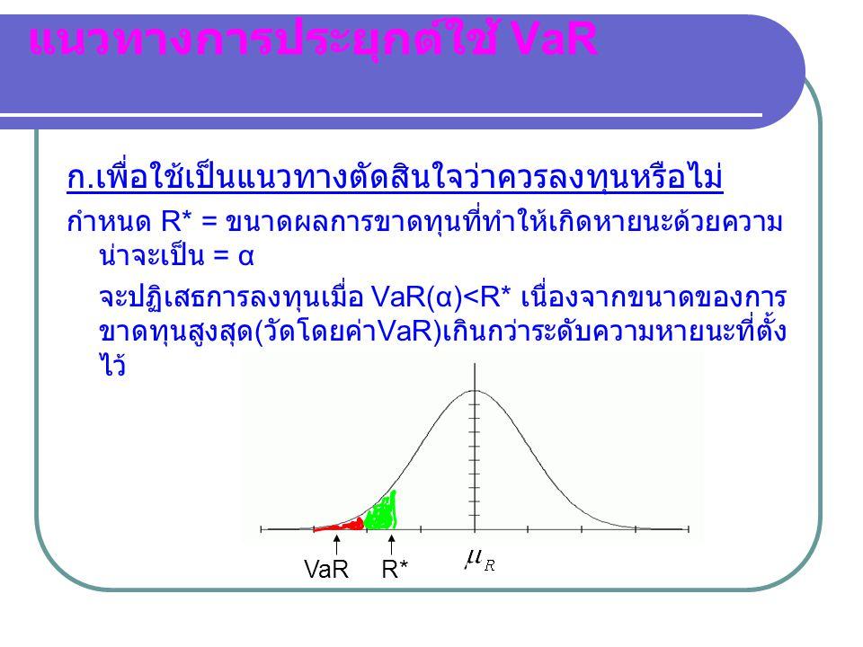 แนวทางการประยุกต์ใช้ VaR ก. เพื่อใช้เป็นแนวทางตัดสินใจว่าควรลงทุนหรือไม่ กำหนด R* = ขนาดผลการขาดทุนที่ทำให้เกิดหายนะด้วยความ น่าจะเป็น = α จะปฏิเสธการ