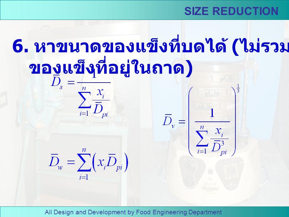 All Design and Development by Food Engineering Department SIZE REDUCTION 4. นำของแข็งที่บดได้ไปร่อน ด้วยตะแกรงคัดขนาด 5. ชั่งน้ำหนักของตะแกรงและ ถาดที