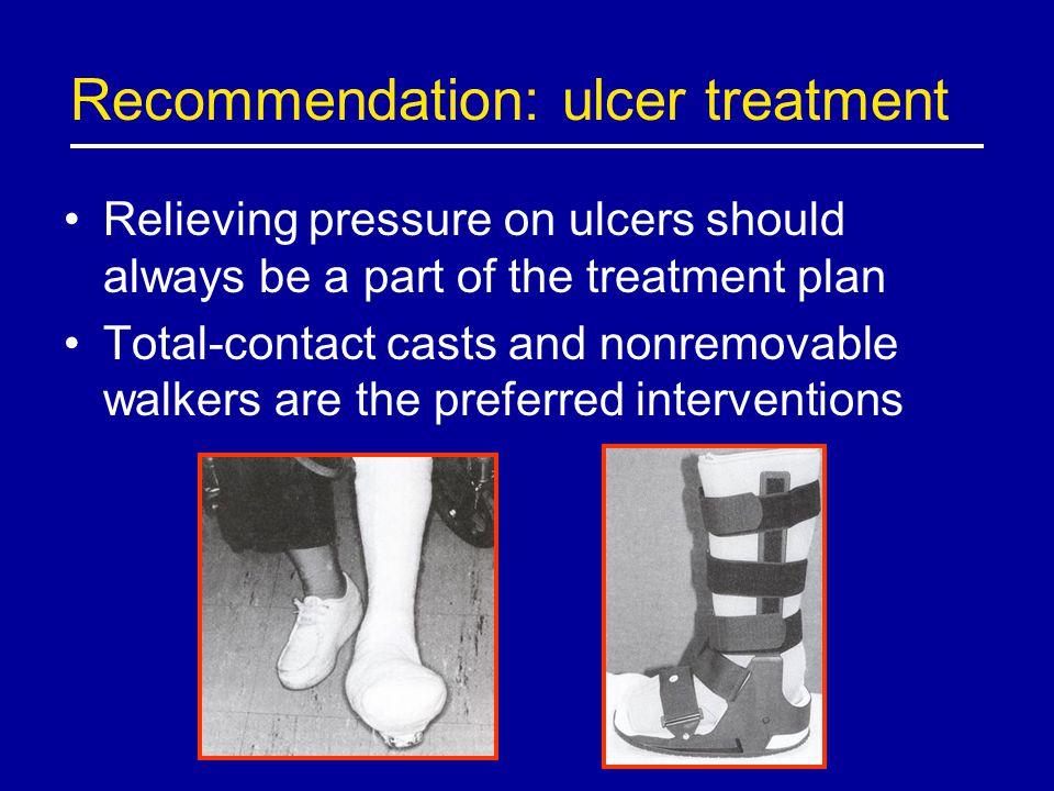 Recommendation: ulcer treatment Relieving pressure on ulcers should always be a part of the treatment plan Total-contact casts and nonremovable walker