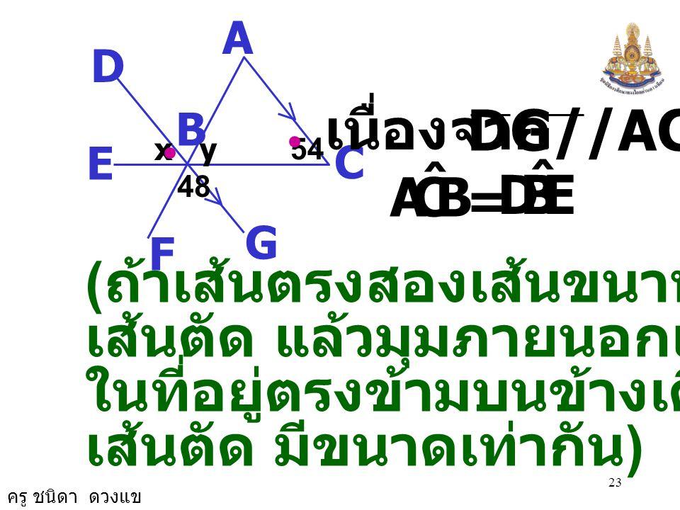 ครู ชนิดา ดวงแข 22 4. จากรูป กำหนดให้ DG//AC จงหาค่า x และ y A C B D G E F 48 xy54