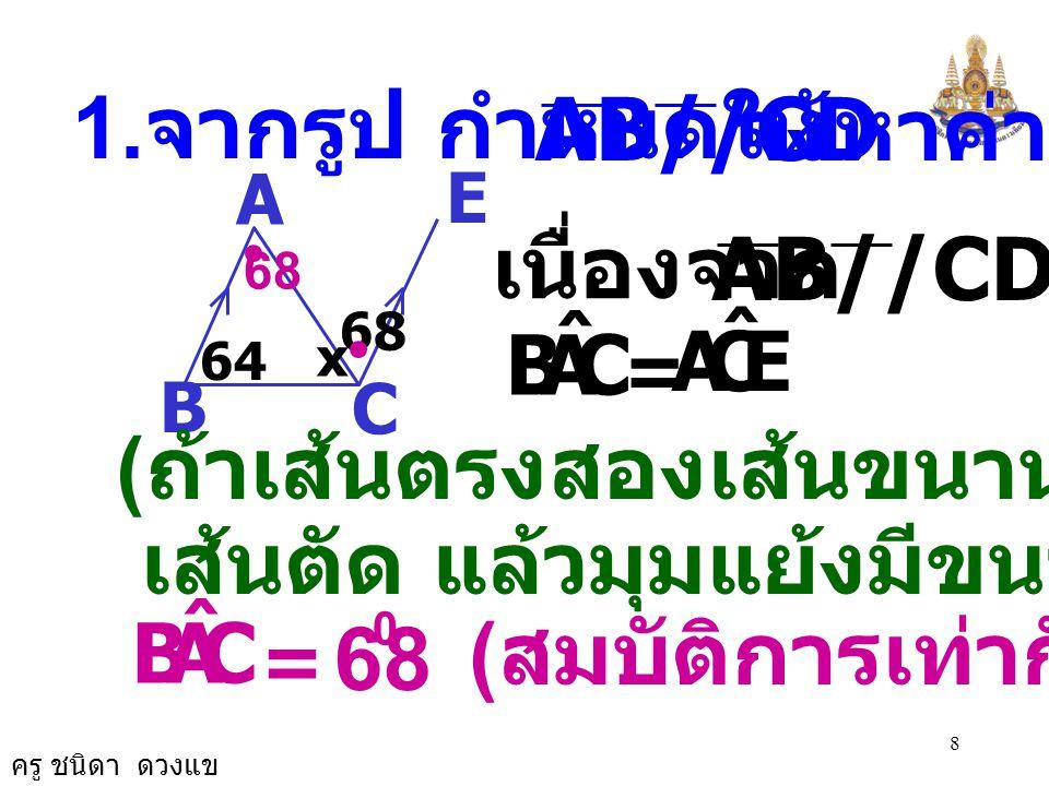 ครู ชนิดา ดวงแข 28 เนื่องจาก AB//CD จะได้ OCD ˆ COA ˆ = ( ถ้าเส้นตรงสองเส้นขนานกันและมี เส้นตัด แล้วมุมแย้งมีขนาดเท่ากัน ) 22 A B D C 85 x O F OCD ˆ = 0 ( กำหนดให้ ) ดังนั้น COA ˆ = 85 0 ( สมบัติการเท่ากัน ) 85