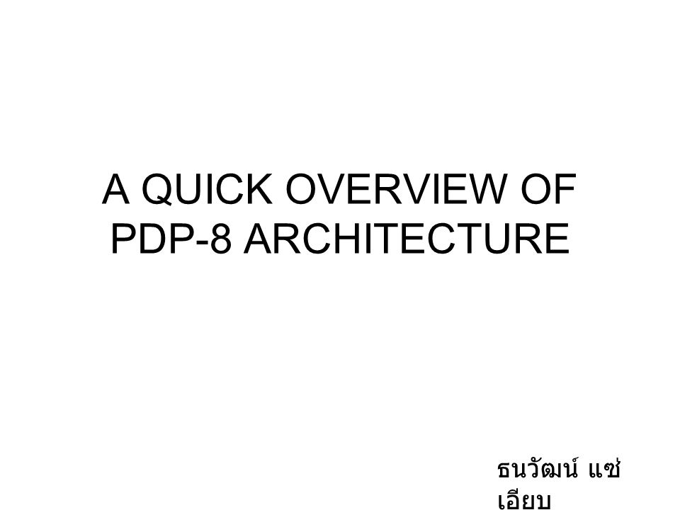 A QUICK OVERVIEW OF PDP-8 ARCHITECTURE ธนวัฒน์ แซ่ เอียบ