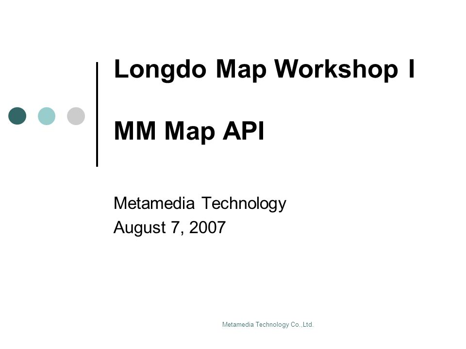 Metamedia Technology Co.,Ltd. Longdo Map Workshop I MM Map API Metamedia Technology August 7, 2007