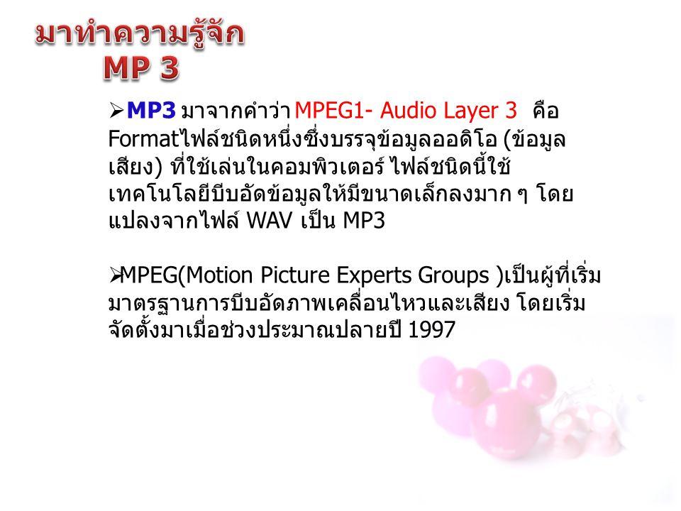 MP3 มาจากคำว่า MPEG1- Audio Layer 3 คือ Format ไฟล์ชนิดหนึ่งซึ่งบรรจุข้อมูลออดิโอ ( ข้อมูล เสียง ) ที่ใช้เล่นในคอมพิวเตอร์ ไฟล์ชนิดนี้ใช้ เทคโนโลยีบ