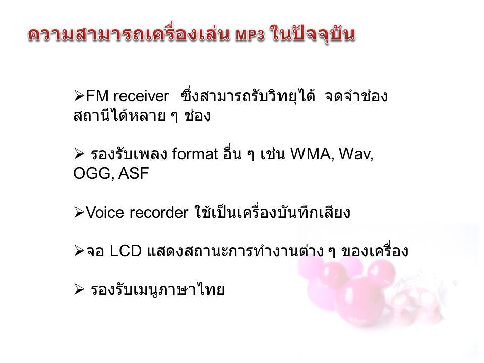  FM receiver ซึ่งสามารถรับวิทยุได้ จดจำช่อง สถานีได้หลาย ๆ ช่อง  รองรับเพลง format อื่น ๆ เช่น WMA, Wav, OGG, ASF  Voice recorder ใช้เป็นเครื่องบันทึกเสียง  จอ LCD แสดงสถานะการทำงานต่าง ๆ ของเครื่อง  รองรับเมนูภาษาไทย