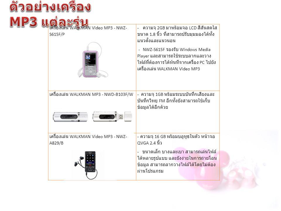เครื่องเล่น WALKMAN Video MP3 - NWZ- S615F/P - ความจุ 2GB มาพร้อมจอ LCD สีสันสดใส ขนาด 1.8 นิ้ว ที่สามารถปรับมุมมองได้ทั้ง แนวตั้งและแนวนอน - NWZ-S615F รองรับ Windows Media Player และสามารถใช้ระบบลากและวาง ไฟล์ที่ต้องการได้ท้นทีจากเครื่อง PC ไปยัง เครื่องเล่น WALKMAN Video MP3 เครื่องเล่น WALKMAN MP3 - NWD-B103F/W - ความจุ 1GB พร้อมระบบบันทึกเสียงและ บันทึกวิทยุ FM อีกทั้งยังสามารถใช้เก็บ ข้อมูลได้อีกด้วย เครื่องเล่น WALKMAN Video MP3 - NWZ- A829/B - ความจุ 16 GB พร้อมบลูทูธในตัว หน้าจอ QVGA 2.4 นิ้ว - ขนาดเล็ก บางและเบา สามารถเล่นไฟล์ ได้หลายรูปแบบ และยังง่ายในการถ่ายโอน ข้อมูล สามารถลากวางไฟล์ได้โดยไม่ต้อง ผ่านโปรแกรม