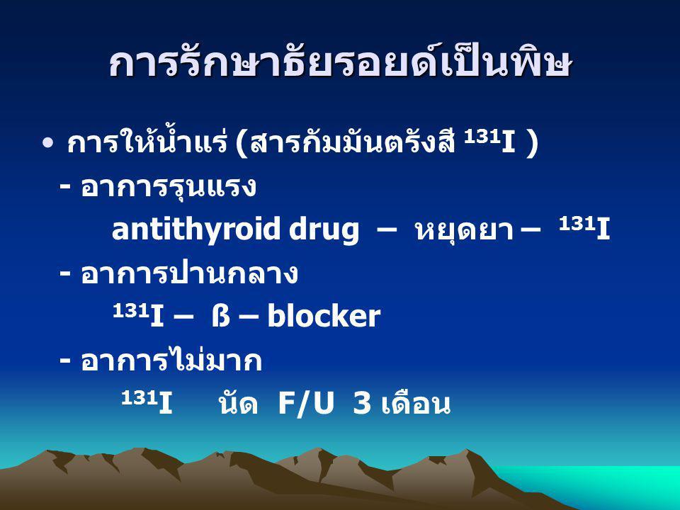 การรักษาธัยรอยด์เป็นพิษ การให้น้ำแร่ ( สารกัมมันตรังสี 131 I ) - อาการรุนแรง antithyroid drug – หยุดยา – 131 I - อาการปานกลาง 131 I – ß – blocker - อา