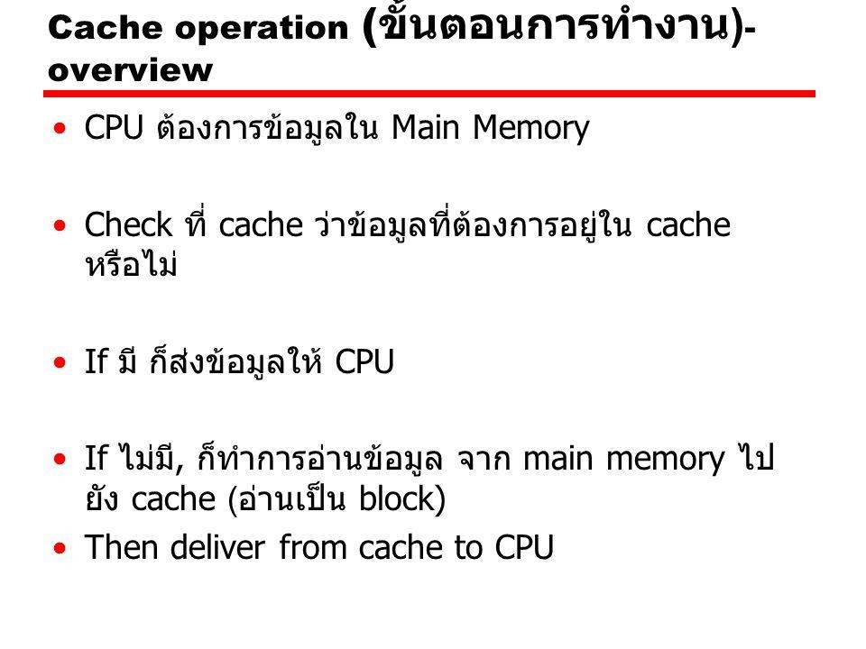 Cache operation ( ขั้นตอนการทำงาน ) - overview CPU ต้องการข้อมูลใน Main Memory Check ที่ cache ว่าข้อมูลที่ต้องการอยู่ใน cache หรือไม่ If มี ก็ส่งข้อมูลให้ CPU If ไม่มี, ก็ทำการอ่านข้อมูล จาก main memory ไป ยัง cache (อ่านเป็น block) Then deliver from cache to CPU