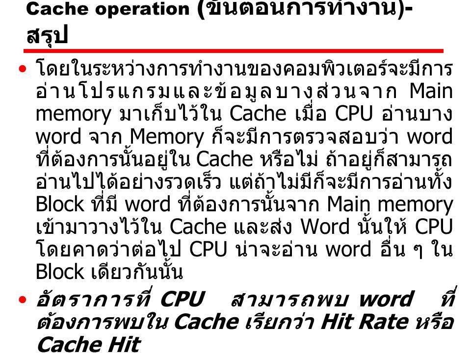 Cache operation ( ขั้นตอนการทำงาน )- สรุป โดยในระหว่างการทำงานของคอมพิวเตอร์จะมีการ อ่านโปรแกรมและข้อมูลบางส่วนจาก Main memory มาเก็บไว้ใน Cache เมื่อ CPU อ่านบาง word จาก Memory ก็จะมีการตรวจสอบว่า word ที่ต้องการนั้นอยู่ใน Cache หรือไม่ ถ้าอยู่ก็สามารถ อ่านไปได้อย่างรวดเร็ว แต่ถ้าไม่มีก็จะมีการอ่านทั้ง Block ที่มี word ที่ต้องการนั้นจาก Main memory เข้ามาวางไว้ใน Cache และส่ง Word นั้นให้ CPU โดยคาดว่าต่อไป CPU น่าจะอ่าน word อื่น ๆ ใน Block เดียวกันนั้น อัตราการที่ CPU สามารถพบ word ที่ ต้องการพบใน Cache เรียกว่า Hit Rate หรือ Cache Hit อัตราการที่ CPU ไม่สามารถพบเรียกว่า Miss Rate หรือ Cache Miss ดังนั้นคอมพิวเตอร์ที่ออกแบบระบบ Cache ดีก็จะ ทำให้มี Hit Rate สูง มีผลทำให้คอมพิวเตอร์ สามารถทำงานได้เร็วขึ้น