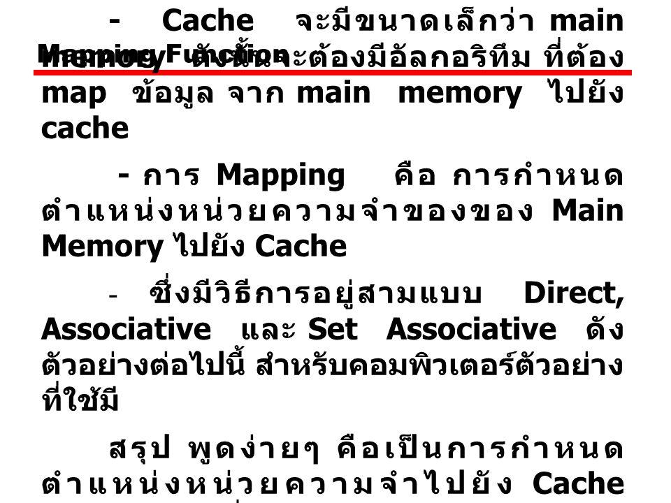 Mapping Function - Cache จะมีขนาดเล็กว่า main memory ดังนั้นจะต้องมีอัลกอริทึม ที่ต้อง map ข้อมูล จาก main memory ไปยัง cache - การ Mapping คือ การกำหนด ตำแหน่งหน่วยความจำของของ Main Memory ไปยัง Cache - ซึ่งมีวิธีการอยู่สามแบบ Direct, Associative และ Set Associative ดัง ตัวอย่างต่อไปนี้ สำหรับคอมพิวเตอร์ตัวอย่าง ที่ใช้มี สรุป พูดง่ายๆ คือเป็นการกำหนด ตำแหน่งหน่วยความจำไปยัง Cache Memory นั่นเอง เพราะถ้ากำหนดดี ประสิทธิภาพก็จะดีไปด้วย