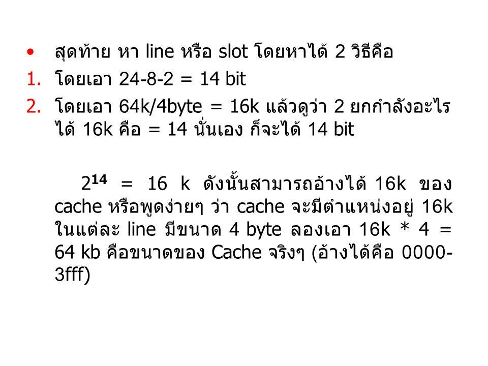 สุดท้าย หา line หรือ slot โดยหาได้ 2 วิธีคือ 1.โดยเอา 24-8-2 = 14 bit 2.โดยเอา 64k/4byte = 16k แล้วดูว่า 2 ยกกำลังอะไร ได้ 16k คือ = 14 นั่นเอง ก็จะได้ 14 bit 2 14 = 16 k ดังนั้นสามารถอ้างได้ 16k ของ cache หรือพูดง่ายๆ ว่า cache จะมีตำแหน่งอยู่ 16k ในแต่ละ line มีขนาด 4 byte ลองเอา 16k * 4 = 64 kb คือขนาดของ Cache จริงๆ (อ้างได้คือ 0000- 3fff)