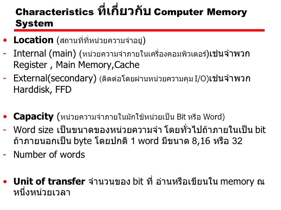 Characteristics ที่เกี่ยวกับ Computer Memory System Location ( สถานที่ที่หน่วยความจำอยู่ ) -Internal (main) ( หน่วยความจำภายในเครื่องคอมพิวเตอร์ )เช่นจำพวก Register, Main Memory,Cache -External(secondary) (ติดต่อโดยผ่านหน่วยความคุม I/O) เช่นจำพวก Harddisk, FFD Capacity ( หน่วยความจำภายในมักใช้หน่วยเป็น Bit หรือ Word) -Word size เป็นขนาดของหน่วยความจำ โดยทั่วไปถ้าภายในเป็น bit ถ้าภายนอกเป็น byte โดยปกติ 1 word มีขนาด 8,16 หรือ 32 -Number of words Unit of transfer จำนวนของ bit ที่ อ่านหรือเขียนใน memory ณ หนึ่งหน่วยเวลา