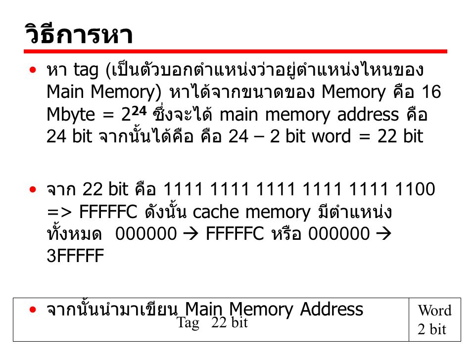 วิธีการหา หา tag (เป็นตัวบอกตำแหน่งว่าอยู่ตำแหน่งไหนของ Main Memory) หาได้จากขนาดของ Memory คือ 16 Mbyte = 2 24 ซึ่งจะได้ main memory address คือ 24 bit จากนั้นได้คือ คือ 24 – 2 bit word = 22 bit จาก 22 bit คือ 1111 1111 1111 1111 1111 1100 => FFFFFC ดังนั้น cache memory มีตำแหน่ง ทั้งหมด 000000  FFFFFC หรือ 000000  3FFFFF จากนั้นนำมาเขียน Main Memory Address Tag 22 bit Word 2 bit