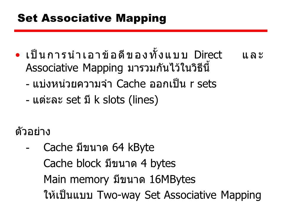 Set Associative Mapping เป็นการนำเอาข้อดีของทั้งแบบ Direct และ Associative Mapping มารวมกันไว้ในวิธีนี้ - แบ่งหน่วยความจำ Cache ออกเป็น r sets - แต่ะละ set มี k slots (lines) ตัวอย่าง - Cache มีขนาด 64 kByte Cache block มีขนาด 4 bytes Main memory มีขนาด 16MBytes ให้เป็นแบบ Two-way Set Associative Mapping
