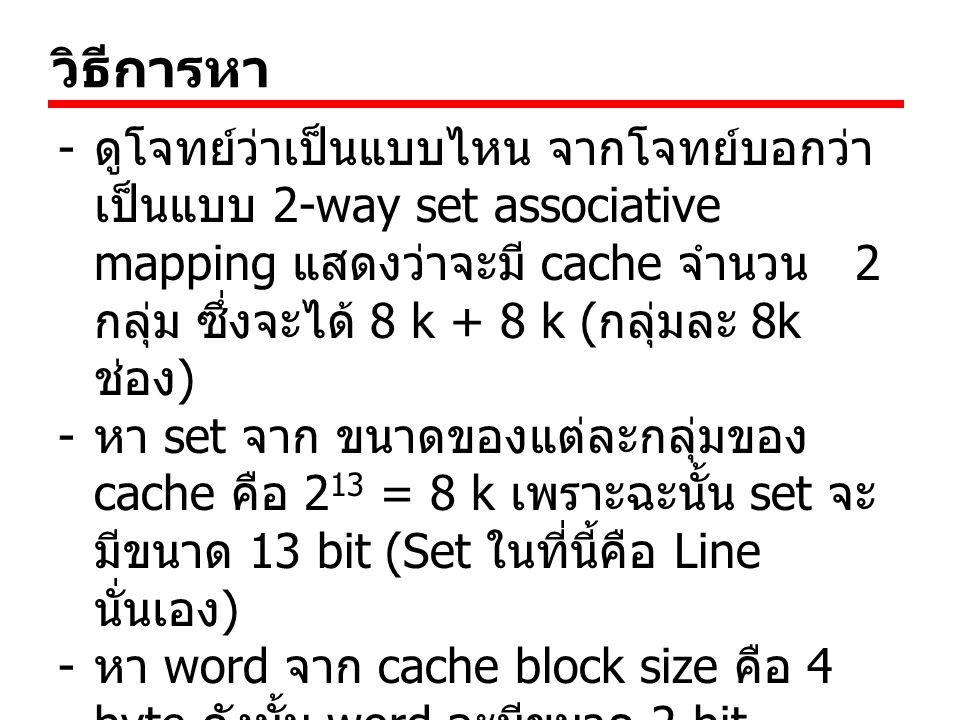 วิธีการหา - ดูโจทย์ว่าเป็นแบบไหน จากโจทย์บอกว่า เป็นแบบ 2-way set associative mapping แสดงว่าจะมี cache จำนวน 2 กลุ่ม ซึ่งจะได้ 8 k + 8 k ( กลุ่มละ 8k ช่อง ) - หา set จาก ขนาดของแต่ละกลุ่มของ cache คือ 2 13 = 8 k เพราะฉะนั้น set จะ มีขนาด 13 bit (Set ในที่นี้คือ Line นั่นเอง ) - หา word จาก cache block size คือ 4 byte ดังนั้น word จะมีขนาด 2 bit