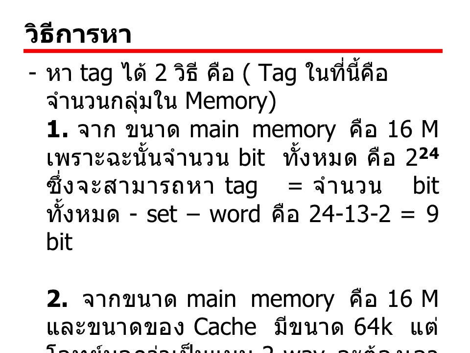 วิธีการหา - หา tag ได้ 2 วิธี คือ ( Tag ในที่นี้คือ จำนวนกลุ่มใน Memory) 1. จาก ขนาด main memory คือ 16 M เพราะฉะนั้นจำนวน bit ทั้งหมด คือ 2 24 ซึ่งจะ
