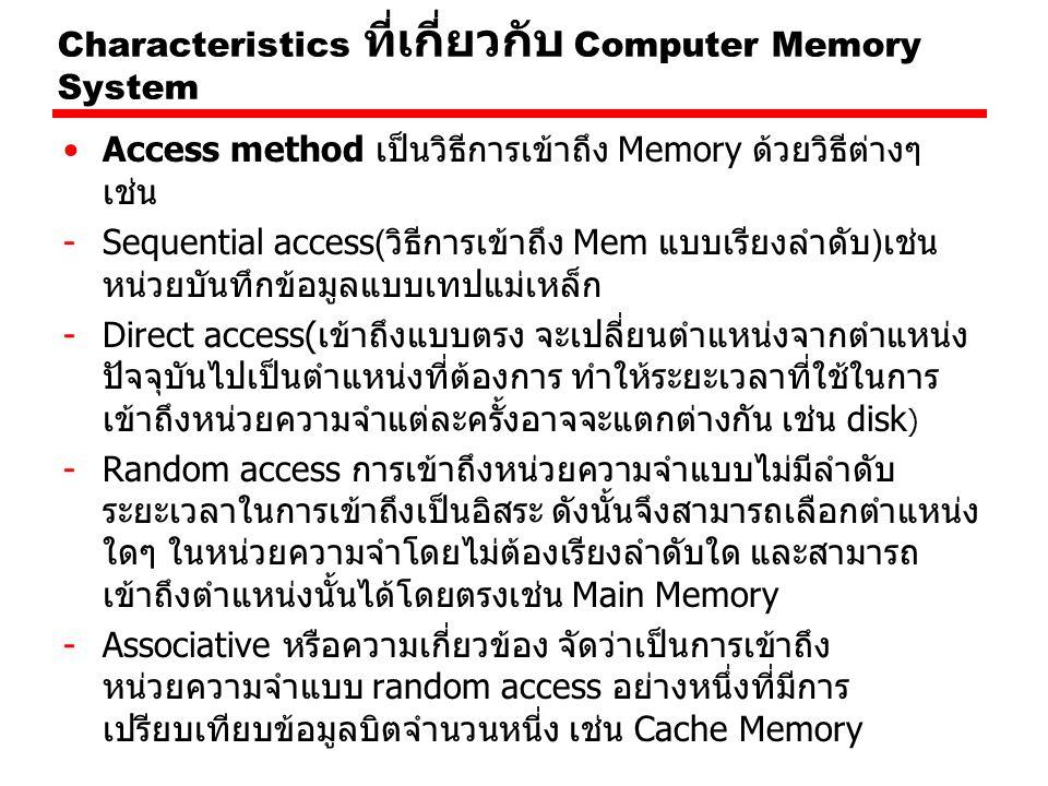 Characteristics ที่เกี่ยวกับ Computer Memory System Access method เป็นวิธีการเข้าถึง Memory ด้วยวิธีต่างๆ เช่น -Sequential access(วิธีการเข้าถึง Mem แบบเรียงลำดับ)เช่น หน่วยบันทึกข้อมูลแบบเทปแม่เหล็ก -Direct access(เข้าถึงแบบตรง จะเปลี่ยนตำแหน่งจากตำแหน่ง ปัจจุบันไปเป็นตำแหน่งที่ต้องการ ทำให้ระยะเวลาที่ใช้ในการ เข้าถึงหน่วยความจำแต่ละครั้งอาจจะแตกต่างกัน เช่น disk ) -Random access การเข้าถึงหน่วยความจำแบบไม่มีลำดับ ระยะเวลาในการเข้าถึงเป็นอิสระ ดังนั้นจึงสามารถเลือกตำแหน่ง ใดๆ ในหน่วยความจำโดยไม่ต้องเรียงลำดับใด และสามารถ เข้าถึงตำแหน่งนั้นได้โดยตรงเช่น Main Memory -Associative หรือความเกี่ยวข้อง จัดว่าเป็นการเข้าถึง หน่วยความจำแบบ random access อย่างหนึ่งที่มีการ เปรียบเทียบข้อมูลบิตจำนวนหนี่ง เช่น Cache Memory