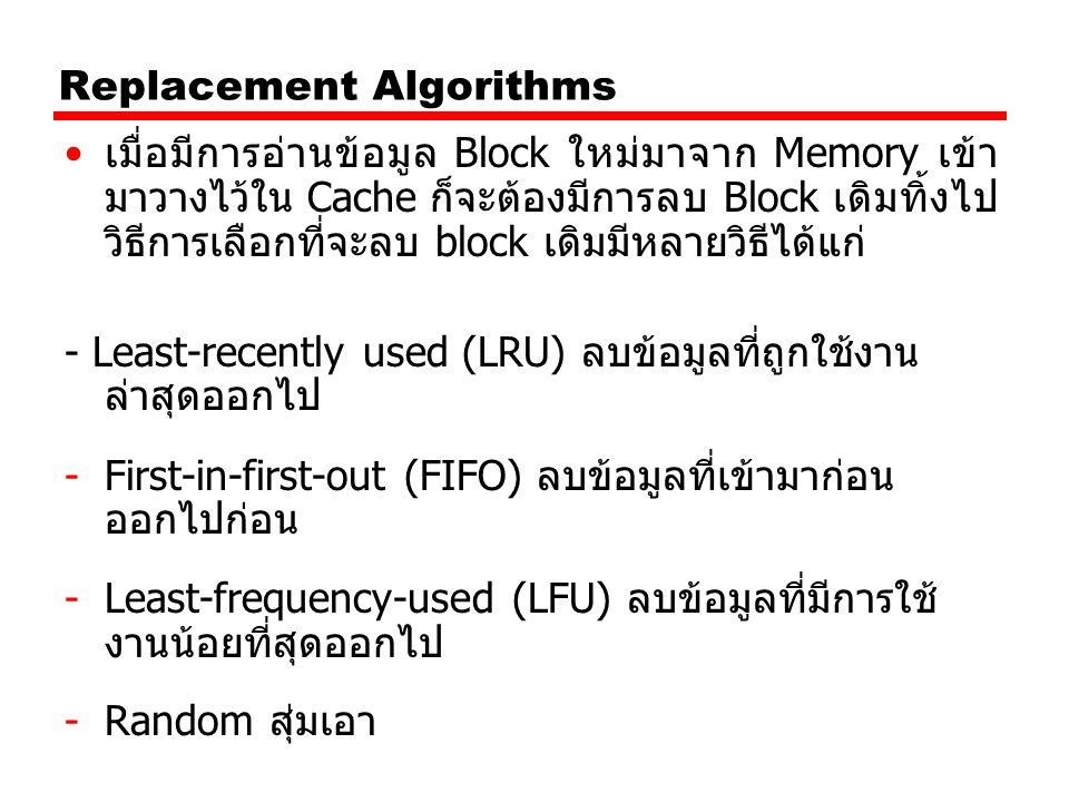 Replacement Algorithms เมื่อมีการอ่านข้อมูล Block ใหม่มาจาก Memory เข้า มาวางไว้ใน Cache ก็จะต้องมีการลบ Block เดิมทิ้งไป วิธีการเลือกที่จะลบ block เด