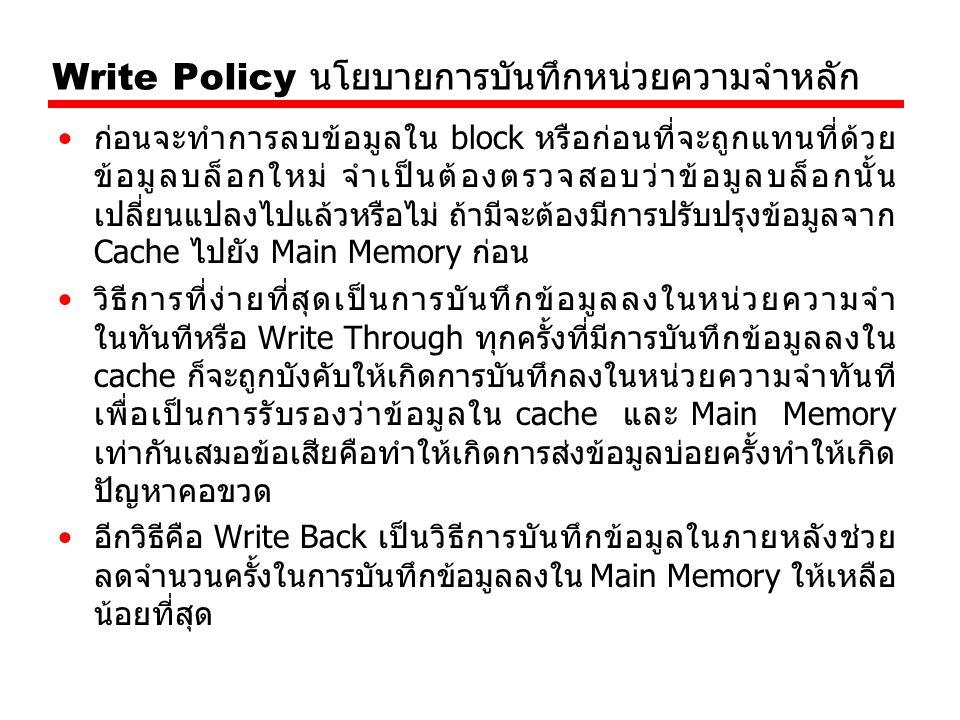 Write Policy นโยบายการบันทึกหน่วยความจำหลัก ก่อนจะทำการลบข้อมูลใน block หรือก่อนที่จะถูกแทนที่ด้วย ข้อมูลบล็อกใหม่ จำเป็นต้องตรวจสอบว่าข้อมูลบล็อกนั้น เปลี่ยนแปลงไปแล้วหรือไม่ ถ้ามีจะต้องมีการปรับปรุงข้อมูลจาก Cache ไปยัง Main Memory ก่อน วิธีการที่ง่ายที่สุดเป็นการบันทึกข้อมูลลงในหน่วยความจำ ในทันทีหรือ Write Through ทุกครั้งที่มีการบันทึกข้อมูลลงใน cache ก็จะถูกบังคับให้เกิดการบันทึกลงในหน่วยความจำทันที เพื่อเป็นการรับรองว่าข้อมูลใน cache และ Main Memory เท่ากันเสมอข้อเสียคือทำให้เกิดการส่งข้อมูลบ่อยครั้งทำให้เกิด ปัญหาคอขวด อีกวิธีคือ Write Back เป็นวิธีการบันทึกข้อมูลในภายหลังช่วย ลดจำนวนครั้งในการบันทึกข้อมูลลงใน Main Memory ให้เหลือ น้อยที่สุด