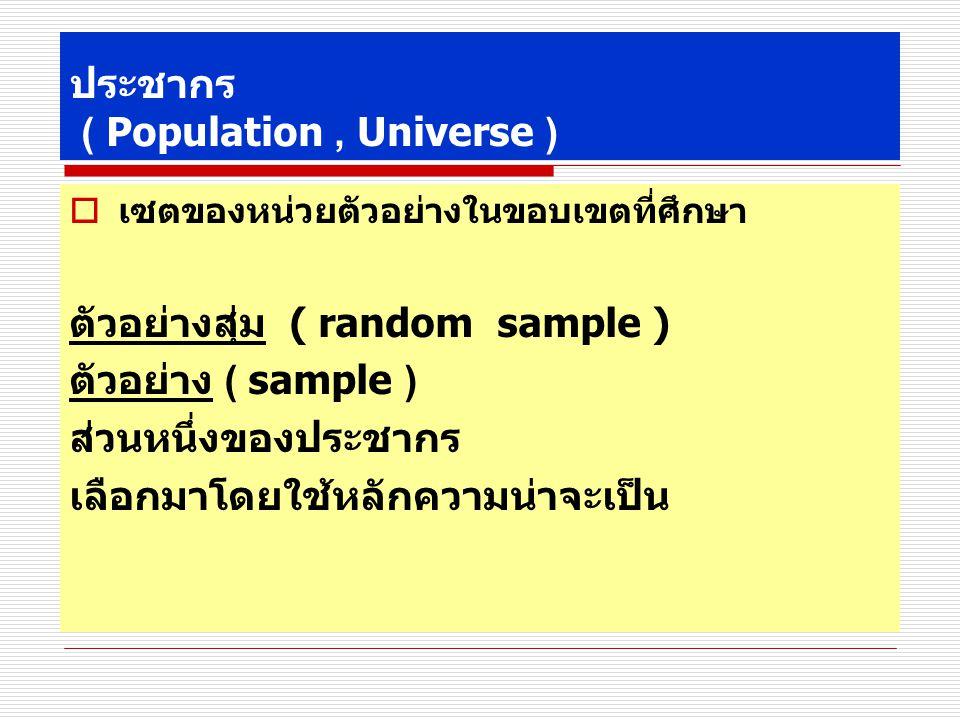 ประชากร ( Population, Universe )  เซตของหน่วยตัวอย่างในขอบเขตที่ศึกษา ตัวอย่างสุ่ม ( random sample ) ตัวอย่าง ( sample ) ส่วนหนึ่งของประชากร เลือกมาโดยใช้หลักความน่าจะเป็น