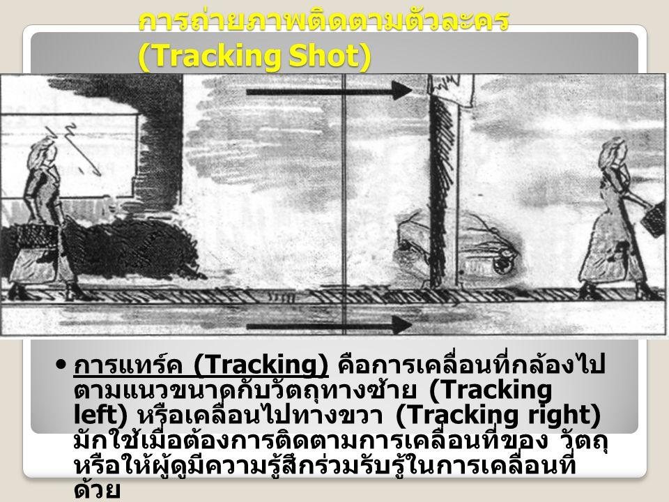 การถ่ายภาพติดตามตัวละคร (Tracking Shot) การแทร์ค (Tracking) คือการเคลื่อนที่กล้องไป ตามแนวขนาดกับวัตถุทางซ้าย (Tracking left) หรือเคลื่อนไปทางขวา (Tracking right) มักใช้เมื่อต้องการติดตามการเคลื่อนที่ของ วัตถุ หรือให้ผู้ดูมีความรู้สึกร่วมรับรู้ในการเคลื่อนที่ ด้วย