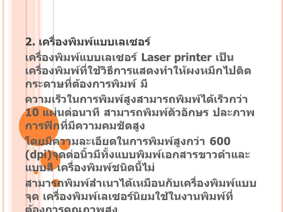 2. เครื่องพิมพ์แบบเลเซอร์ เครื่องพิมพ์แบบเลเซอร์ Laser printer เป็น เครื่องพิมพ์ที่ใช้วิธีการแสดงทำให้ผงหมึกไปติด กระดาษที่ต้องการพิมพ์ มี ความเร็วในก
