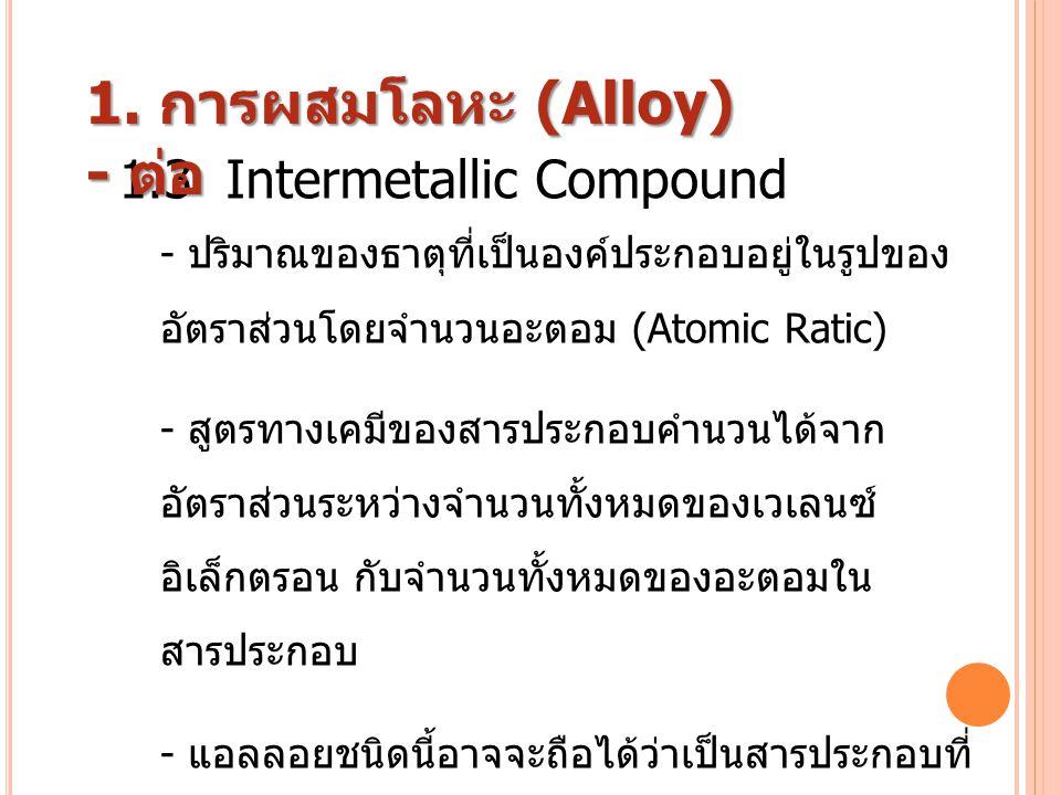 1.3 Intermetallic Compound - ปริมาณของธาตุที่เป็นองค์ประกอบอยู่ในรูปของ อัตราส่วนโดยจำนวนอะตอม ( Atomic Ratic) - สูตรทางเคมีของสารประกอบคำนวนได้จาก อั