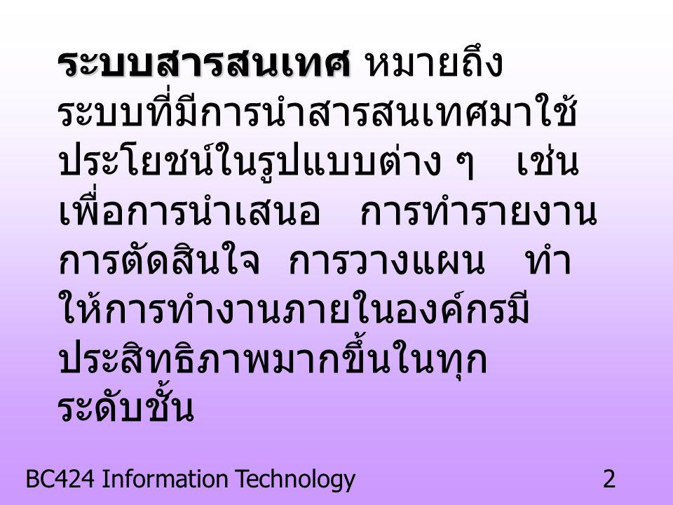 BC424 Information Technology2 ระบบสารสนเทศ หมายถึง ระบบที่มีการนำสารสนเทศมาใช้ ประโยชน์ในรูปแบบต่าง ๆ เช่น เพื่อการนำเสนอ การทำรายงาน การตัดสินใจ การวางแผน ทำ ให้การทำงานภายในองค์กรมี ประสิทธิภาพมากขึ้นในทุก ระดับชั้น