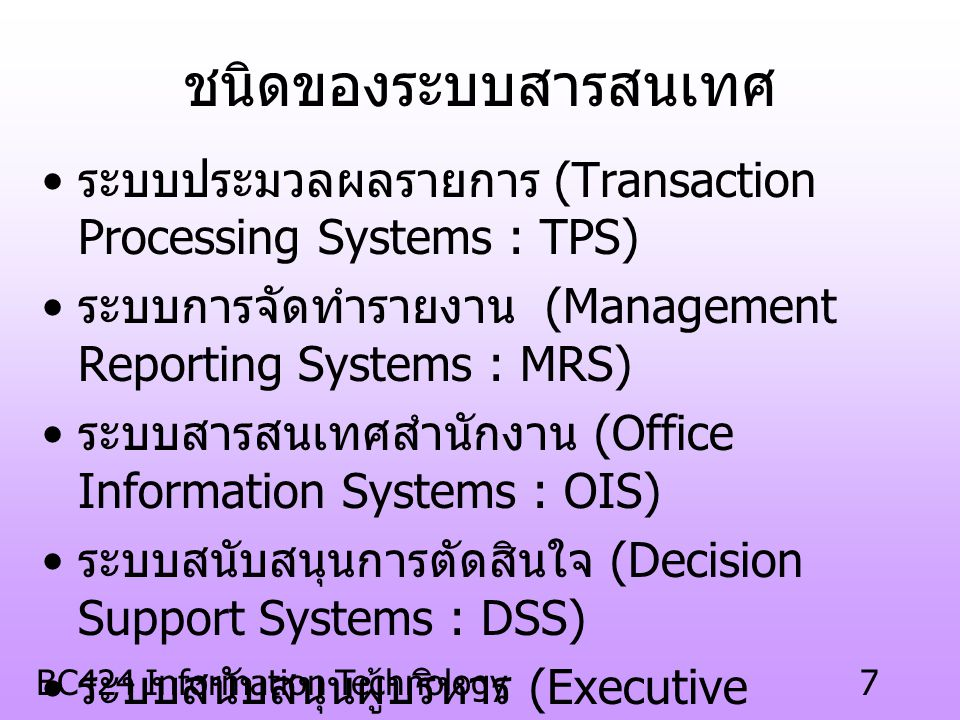 BC424 Information Technology7 ชนิดของระบบสารสนเทศ ระบบประมวลผลรายการ (Transaction Processing Systems : TPS) ระบบการจัดทำรายงาน (Management Reporting Systems : MRS) ระบบสารสนเทศสำนักงาน (Office Information Systems : OIS) ระบบสนับสนุนการตัดสินใจ (Decision Support Systems : DSS) ระบบสนับสนุนผู้บริหาร (Executive Information Systems : EIS) ระบบผู้เชี่ยวชาญ (Expert Systems : ES) ระบบสารสนเทศทางธุรกิจ (Business Information Systems : BIS)