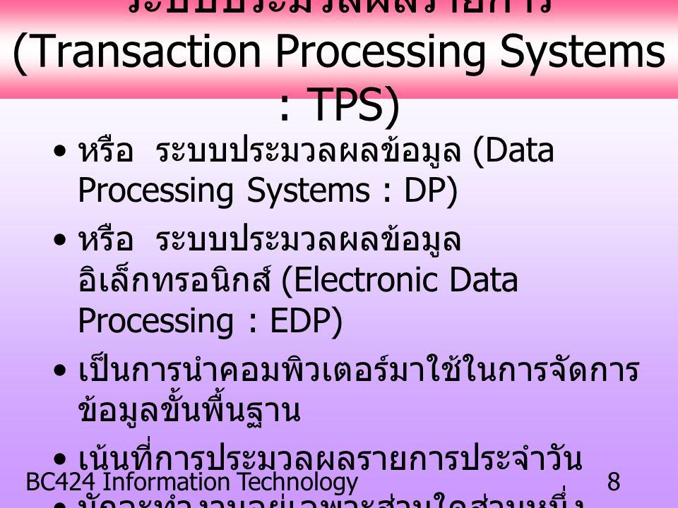 BC424 Information Technology8 ระบบประมวลผลรายการ (Transaction Processing Systems : TPS) หรือ ระบบประมวลผลข้อมูล (Data Processing Systems : DP) หรือ ระบบประมวลผลข้อมูล อิเล็กทรอนิกส์ (Electronic Data Processing : EDP) เป็นการนำคอมพิวเตอร์มาใช้ในการจัดการ ข้อมูลขั้นพื้นฐาน เน้นที่การประมวลผลรายการประจำวัน มักจะทำงานอยู่เฉพาะส่วนใดส่วนหนึ่ง ของธุรกิจเท่านั้น ใช้งานในระดับผู้บริหารระดับล่าง (Bottom Manager)