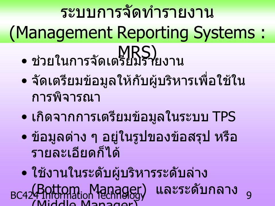 BC424 Information Technology9 ช่วยในการจัดเตรียมรายงาน จัดเตรียมข้อมูลให้กับผู้บริหารเพื่อใช้ใน การพิจารณา เกิดจากการเตรียมข้อมูลในระบบ TPS ข้อมูลต่าง ๆ อยู่ในรูปของข้อสรุป หรือ รายละเอียดก็ได้ ใช้งานในระดับผู้บริหารระดับล่าง (Bottom Manager) และระดับกลาง (Middle Manager) ระบบการจัดทำรายงาน (Management Reporting Systems : MRS)