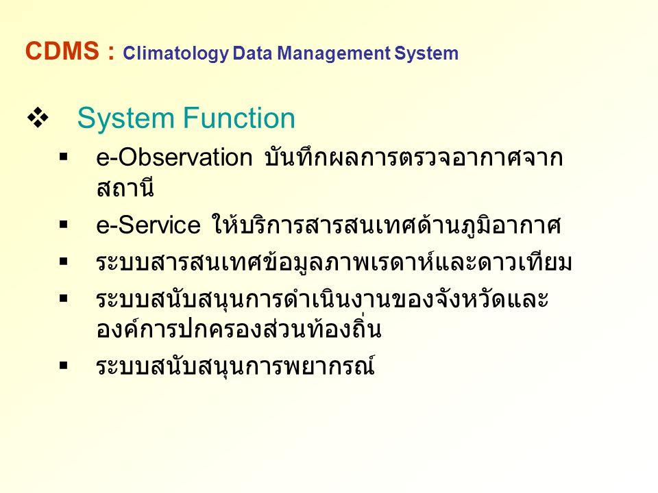 CDMS : Climatology Data Management System  System Function  e-Observation บันทึกผลการตรวจอากาศจาก สถานี  e-Service ให้บริการสารสนเทศด้านภูมิอากาศ 